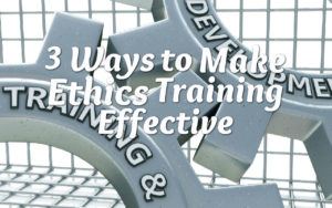 3 Ways to Make Ethics Training Effective